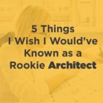 5 Things I Wish I Would Have Known as a Rookie Architect