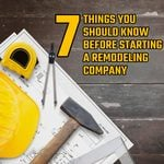 7 Things You Should Know Before Starting a Remodeling Company